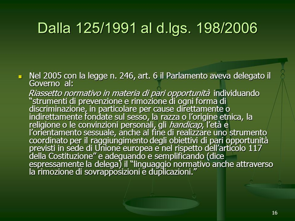 Dalla 125/1991 al d.lgs. 198/2006Nel 2005 con la legge n. 246, art. 6 il Parlamento aveva delegato il Governo al: