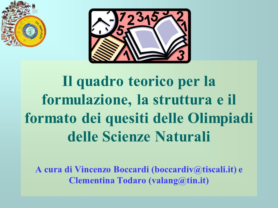 Il quadro teorico per la formulazione, la struttura e il formato dei quesiti delle Olimpiadi delle Scienze Naturali A cura di Vincenzo Boccardi (boccardiv@tiscali.it) e Clementina Todaro (valang@tin.it)