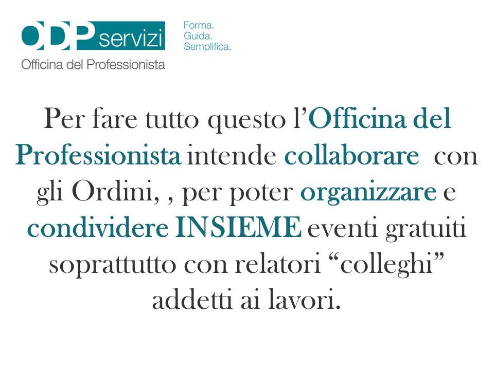 Per fare tutto questo l'Officina del Professionista intende collaborare con gli Ordini, , per poter organizzare e condividere INSIEME eventi gratuiti soprattutto con relatori colleghi addetti ai lavori.