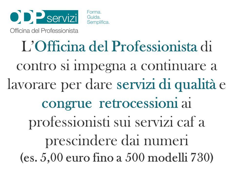 L'Officina del Professionista di contro si impegna a continuare a lavorare per dare servizi di qualità e congrue retrocessioni ai professionisti sui servizi caf a prescindere dai numeri (es.