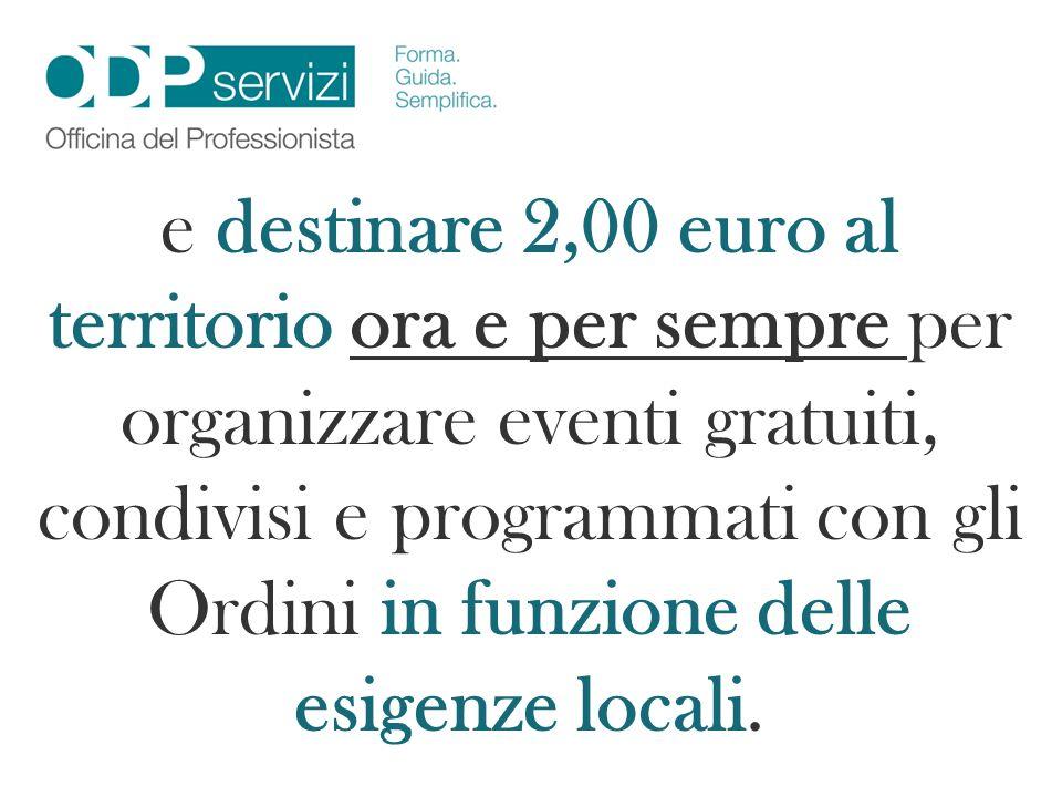e destinare 2,00 euro al territorio ora e per sempre per organizzare eventi gratuiti, condivisi e programmati con gli Ordini in funzione delle esigenze locali.