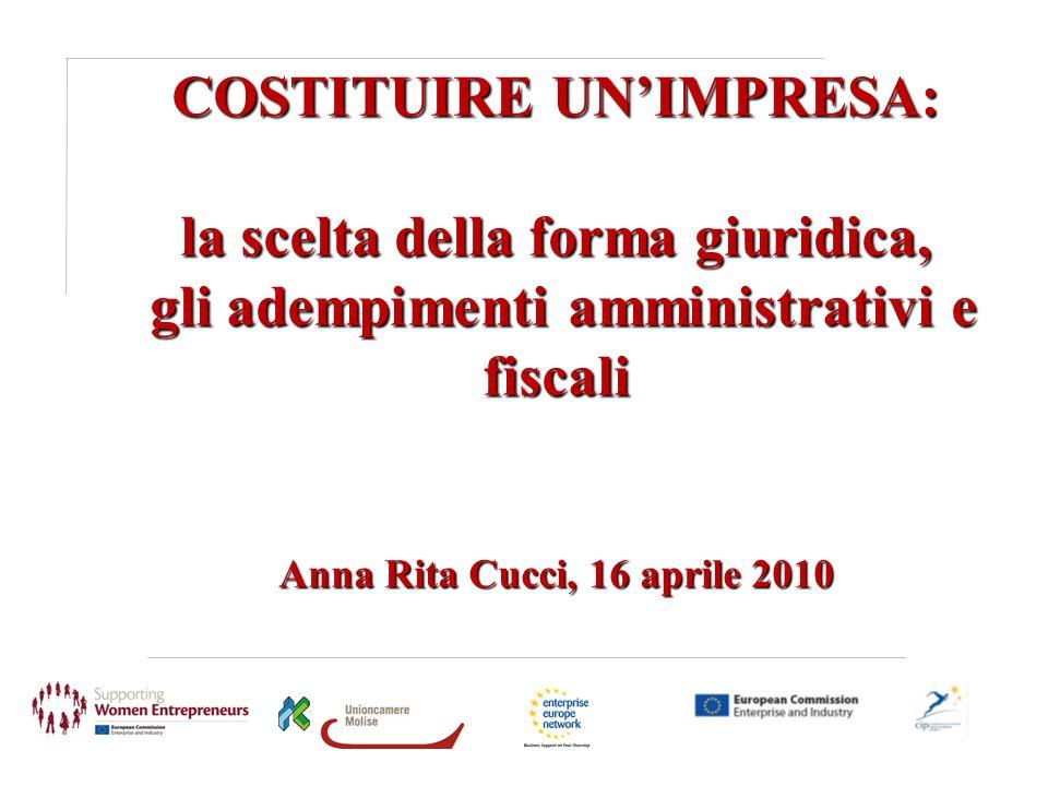 COSTITUIRE UN'IMPRESA: la scelta della forma giuridica, gli adempimenti amministrativi e fiscali Anna Rita Cucci, 16 aprile 2010