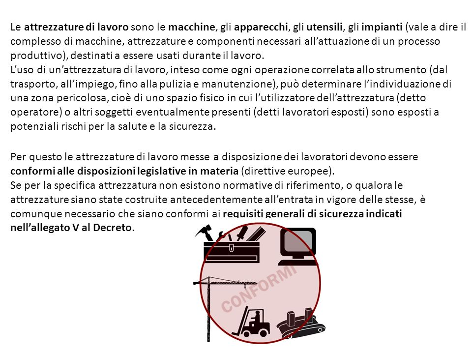 Le attrezzature di lavoro sono le macchine, gli apparecchi, gli utensili, gli impianti (vale a dire il complesso di macchine, attrezzature e componenti necessari all'attuazione di un processo produttivo), destinati a essere usati durante il lavoro. L'uso di un'attrezzatura di lavoro, inteso come ogni operazione correlata allo strumento (dal trasporto, all'impiego, fino alla pulizia e manutenzione), può determinare l'individuazione di una zona pericolosa, cioè di uno spazio fisico in cui l'utilizzatore dell'attrezzatura (detto operatore) o altri soggetti eventualmente presenti (detti lavoratori esposti) sono esposti a potenziali rischi per la salute e la sicurezza.