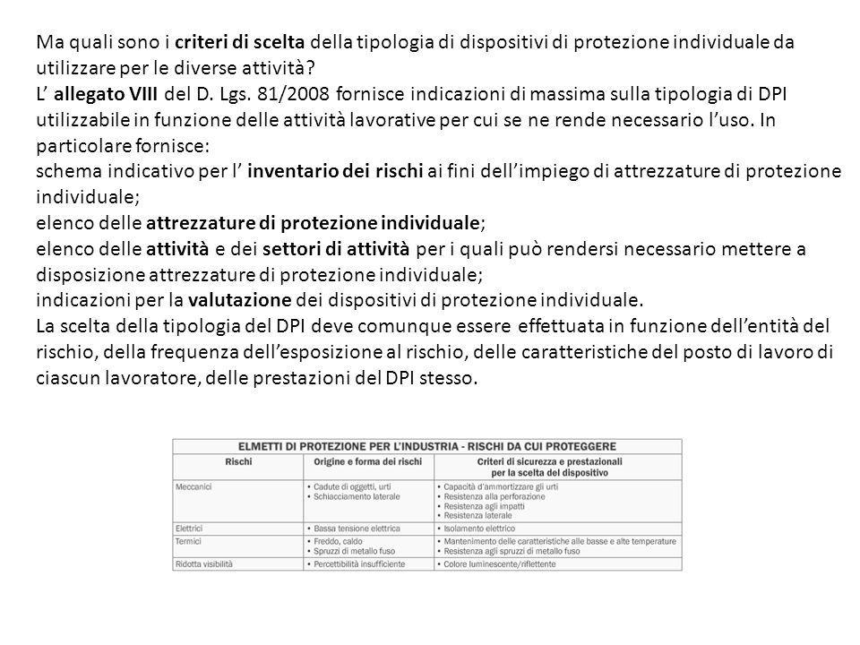 Ma quali sono i criteri di scelta della tipologia di dispositivi di protezione individuale da utilizzare per le diverse attività L' allegato VIII del D. Lgs. 81/2008 fornisce indicazioni di massima sulla tipologia di DPI utilizzabile in funzione delle attività lavorative per cui se ne rende necessario l'uso. In particolare fornisce: