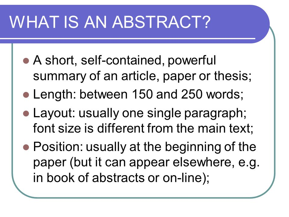 WHAT IS AN ABSTRACT A short, self-contained, powerful summary of an article, paper or thesis; Length: between 150 and 250 words;