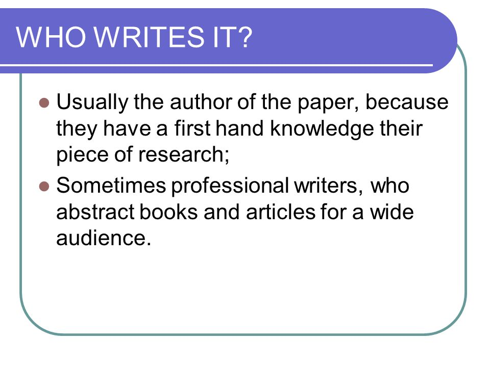WHO WRITES IT Usually the author of the paper, because they have a first hand knowledge their piece of research;