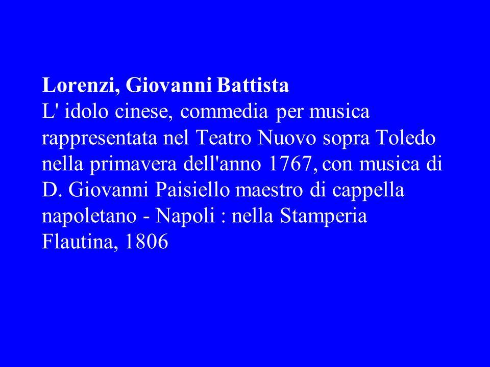 Lorenzi, Giovanni Battista L idolo cinese, commedia per musica rappresentata nel Teatro Nuovo sopra Toledo nella primavera dell anno 1767, con musica di D.