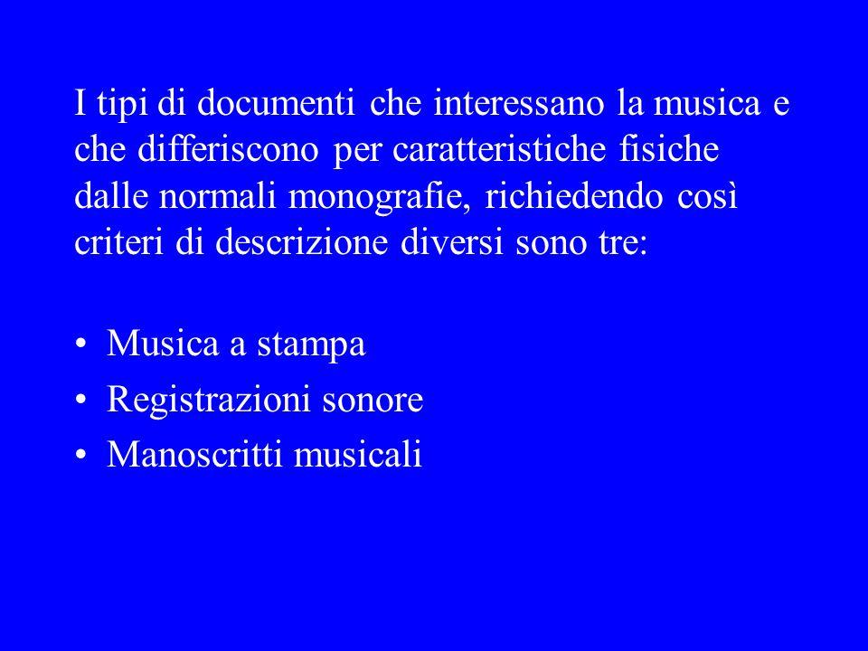 I tipi di documenti che interessano la musica e che differiscono per caratteristiche fisiche dalle normali monografie, richiedendo così criteri di descrizione diversi sono tre: