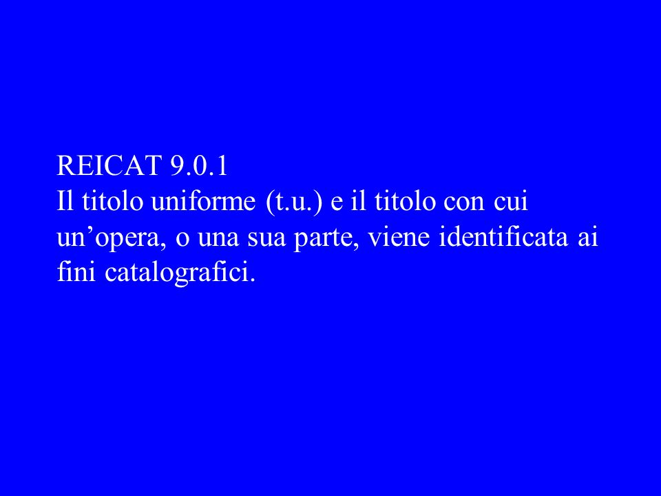 REICAT 9.0.1 Il titolo uniforme (t.u.) e il titolo con cui un'opera, o una sua parte, viene identificata ai fini catalografici.