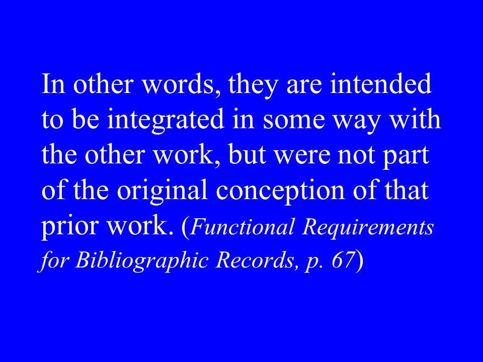 In other words, they are intended to be integrated in some way with the other work, but were not part of the original conception of that prior work.