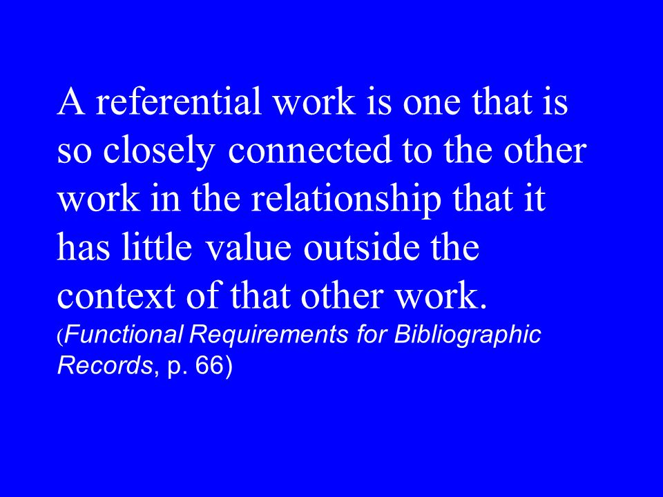 A referential work is one that is so closely connected to the other work in the relationship that it has little value outside the context of that other work.