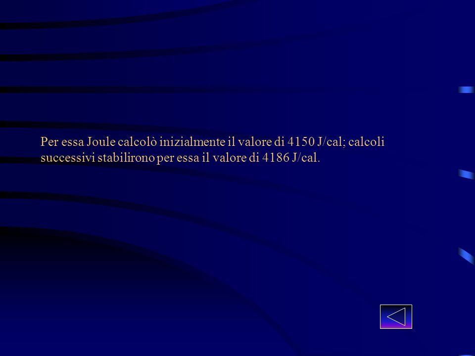 Per essa Joule calcolò inizialmente il valore di 4150 J/cal; calcoli successivi stabilirono per essa il valore di 4186 J/cal.