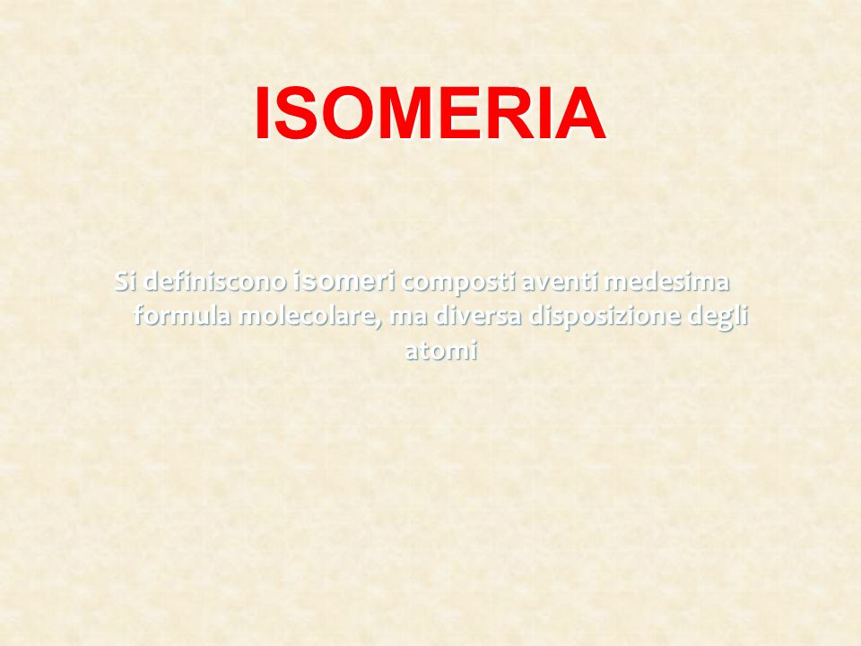 ISOMERIA Si definiscono isomeri composti aventi medesima formula molecolare, ma diversa disposizione degli atomi.
