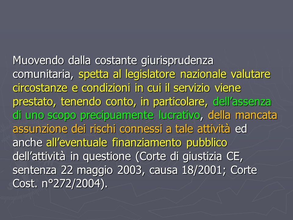Muovendo dalla costante giurisprudenza comunitaria, spetta al legislatore nazionale valutare circostanze e condizioni in cui il servizio viene prestato, tenendo conto, in particolare, dell'assenza di uno scopo precipuamente lucrativo, della mancata assunzione dei rischi connessi a tale attività ed anche all'eventuale finanziamento pubblico dell'attività in questione (Corte di giustizia CE, sentenza 22 maggio 2003, causa 18/2001; Corte Cost.