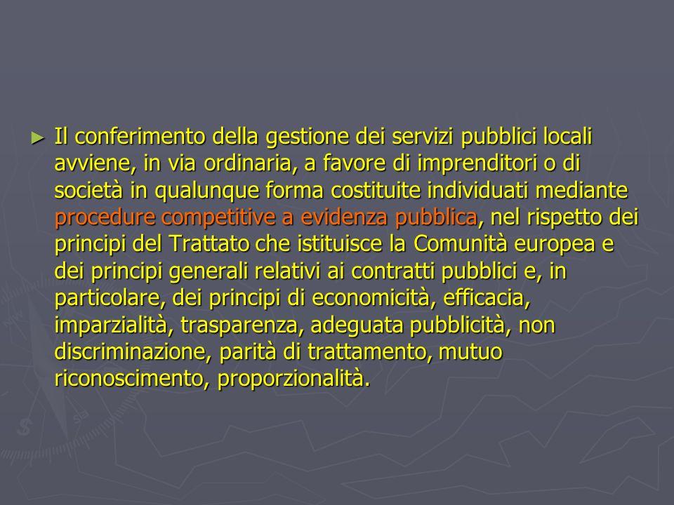 Il conferimento della gestione dei servizi pubblici locali avviene, in via ordinaria, a favore di imprenditori o di società in qualunque forma costituite individuati mediante procedure competitive a evidenza pubblica, nel rispetto dei principi del Trattato che istituisce la Comunità europea e dei principi generali relativi ai contratti pubblici e, in particolare, dei principi di economicità, efficacia, imparzialità, trasparenza, adeguata pubblicità, non discriminazione, parità di trattamento, mutuo riconoscimento, proporzionalità.