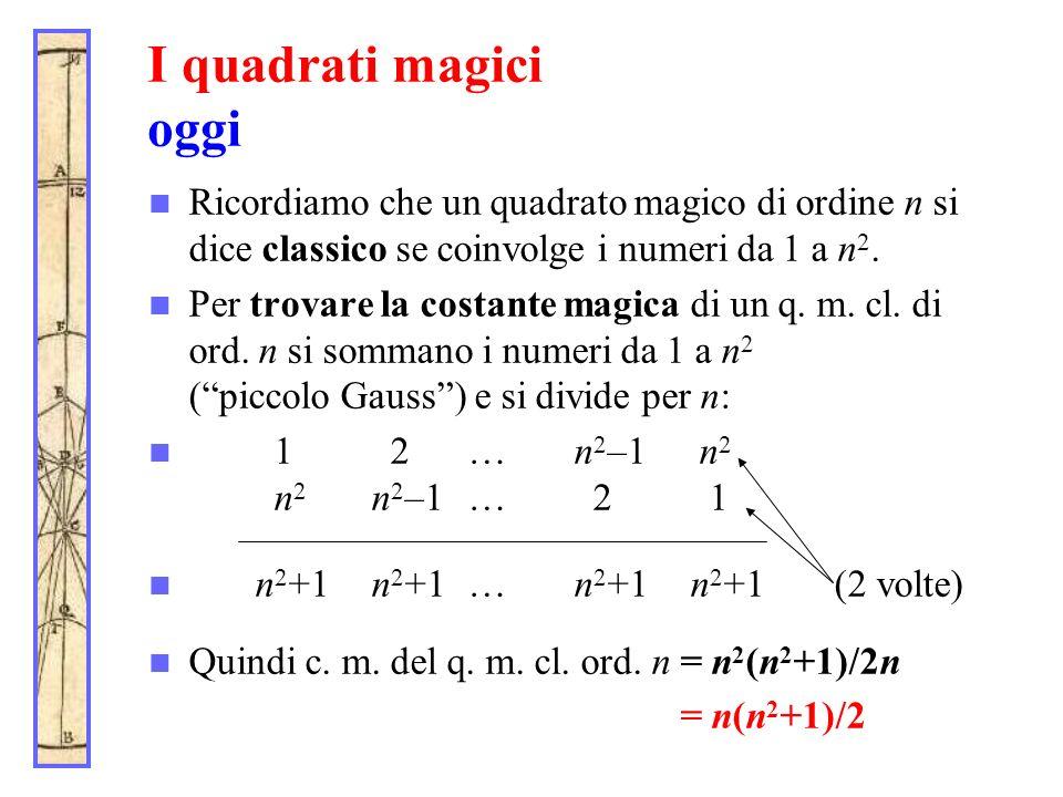 I quadrati magici oggi Ricordiamo che un quadrato magico di ordine n si dice classico se coinvolge i numeri da 1 a n2.