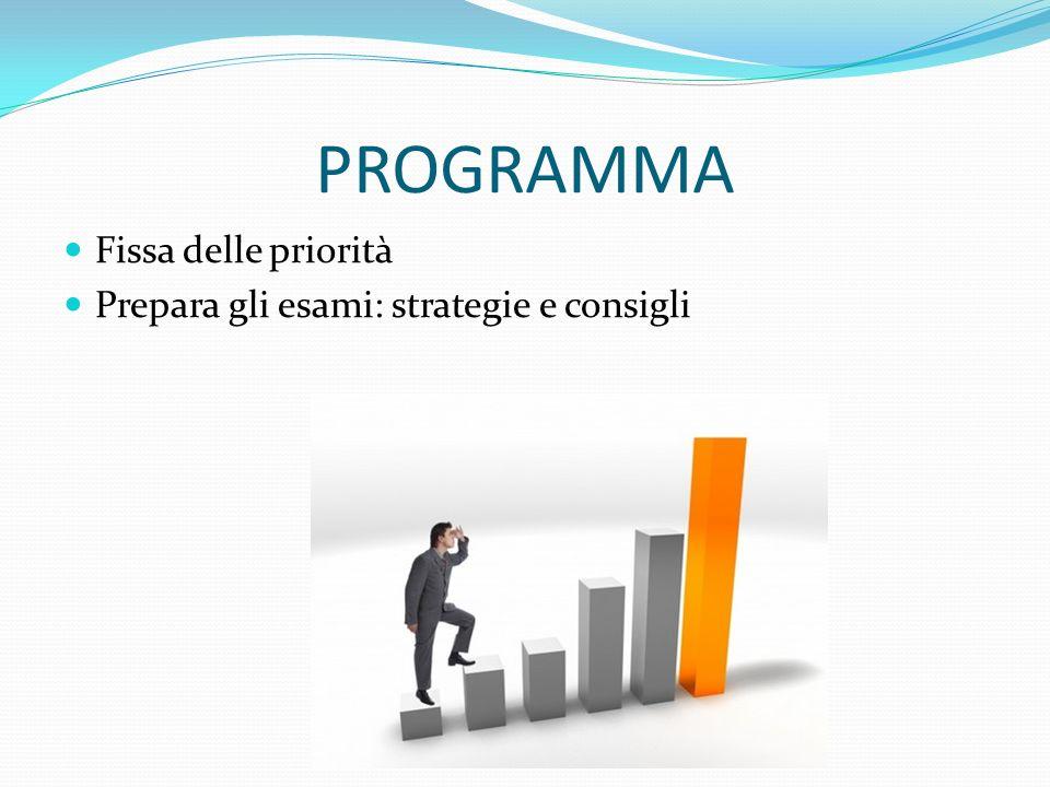 PROGRAMMA Fissa delle priorità Prepara gli esami: strategie e consigli