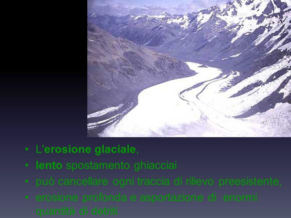 L erosione glaciale, lento spostamento ghiacciai. può cancellare ogni traccia di rilievo preesistente,