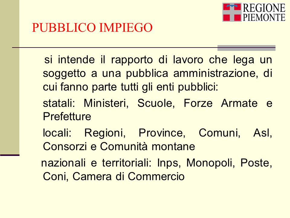 PUBBLICO IMPIEGOsi intende il rapporto di lavoro che lega un soggetto a una pubblica amministrazione, di cui fanno parte tutti gli enti pubblici: