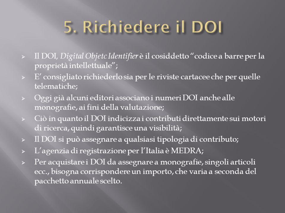 5. Richiedere il DOI Il DOI, Digital Objetc Identifier è il cosiddetto codice a barre per la proprietà intellettuale ;
