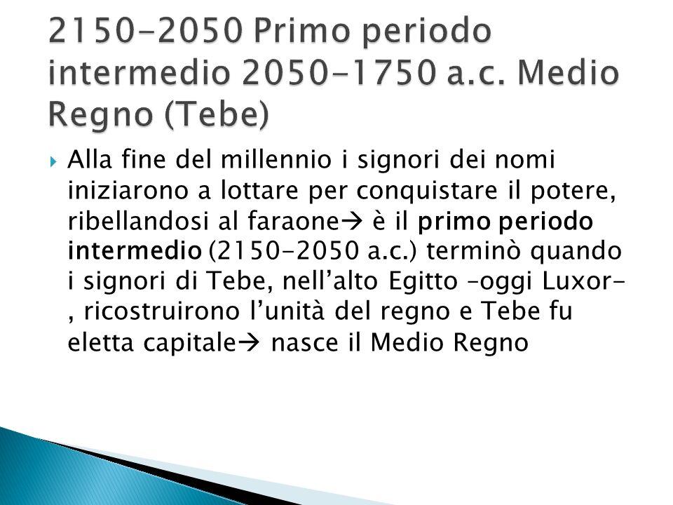 2150-2050 Primo periodo intermedio 2050-1750 a.c. Medio Regno (Tebe)