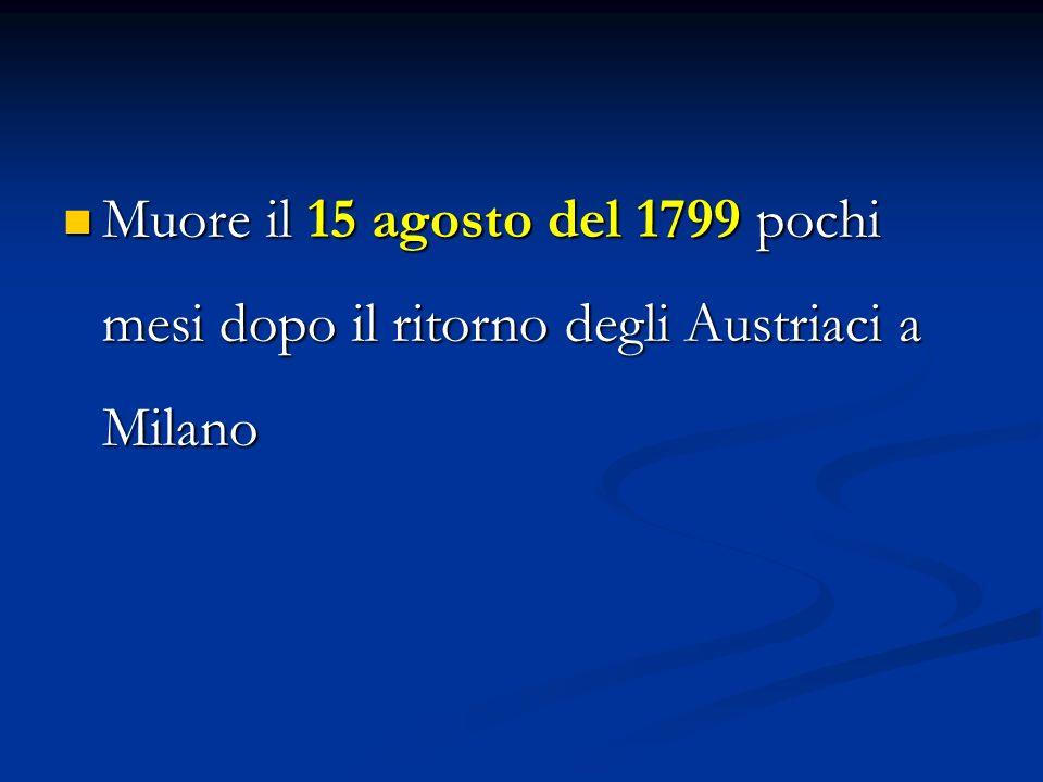 Muore il 15 agosto del 1799 pochi mesi dopo il ritorno degli Austriaci a Milano