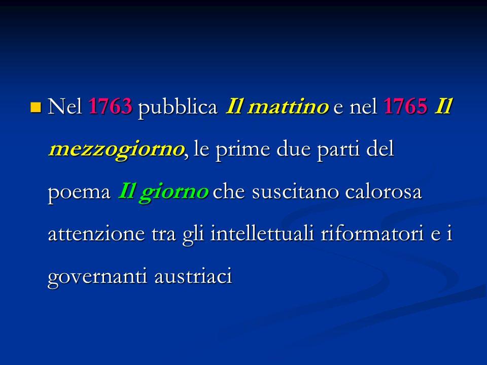 Nel 1763 pubblica Il mattino e nel 1765 Il mezzogiorno, le prime due parti del poema Il giorno che suscitano calorosa attenzione tra gli intellettuali riformatori e i governanti austriaci