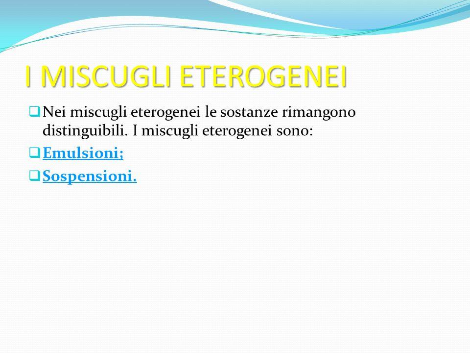 I MISCUGLI ETEROGENEI Nei miscugli eterogenei le sostanze rimangono distinguibili. I miscugli eterogenei sono: