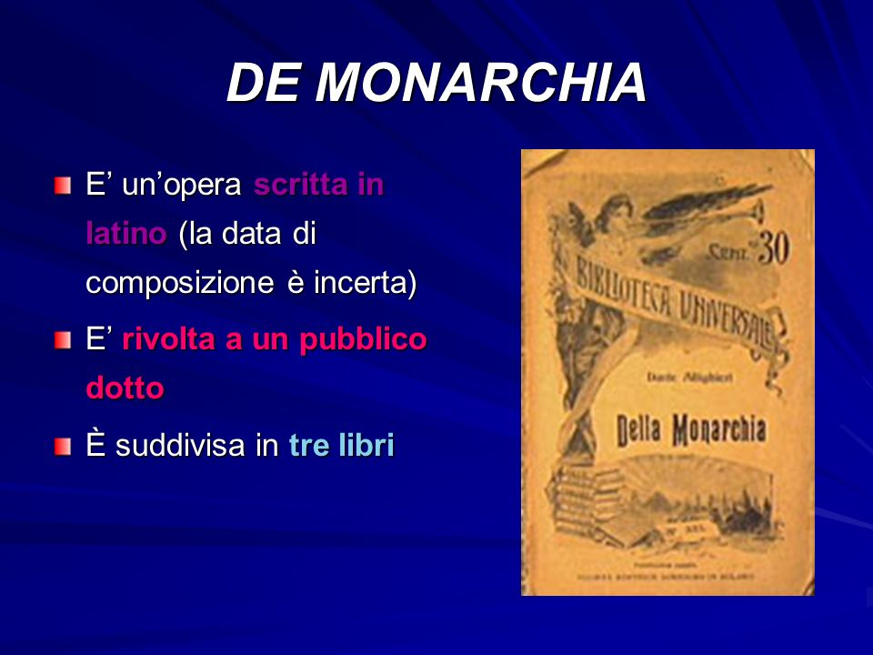 DE MONARCHIA E' un'opera scritta in latino (la data di composizione è incerta) E' rivolta a un pubblico dotto.