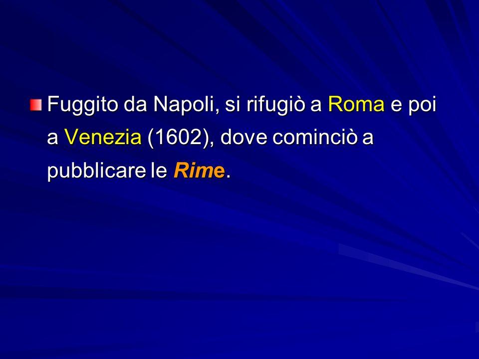 Fuggito da Napoli, si rifugiò a Roma e poi a Venezia (1602), dove cominciò a pubblicare le Rime.