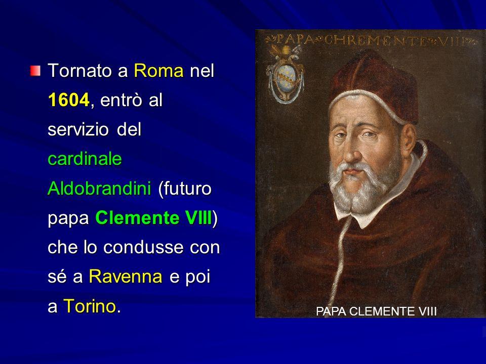 Tornato a Roma nel 1604, entrò al servizio del cardinale Aldobrandini (futuro papa Clemente VIII) che lo condusse con sé a Ravenna e poi a Torino.