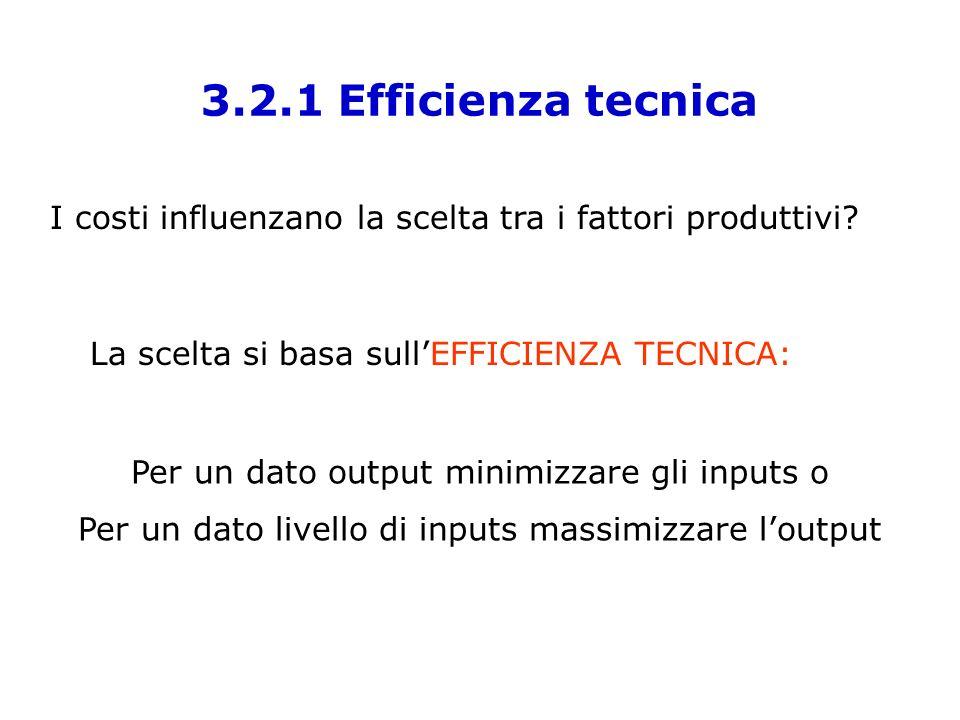 3.2.1 Efficienza tecnica I costi influenzano la scelta tra i fattori produttivi La scelta si basa sull'EFFICIENZA TECNICA: