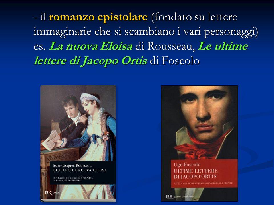 - il romanzo epistolare (fondato su lettere immaginarie che si scambiano i vari personaggi) es.
