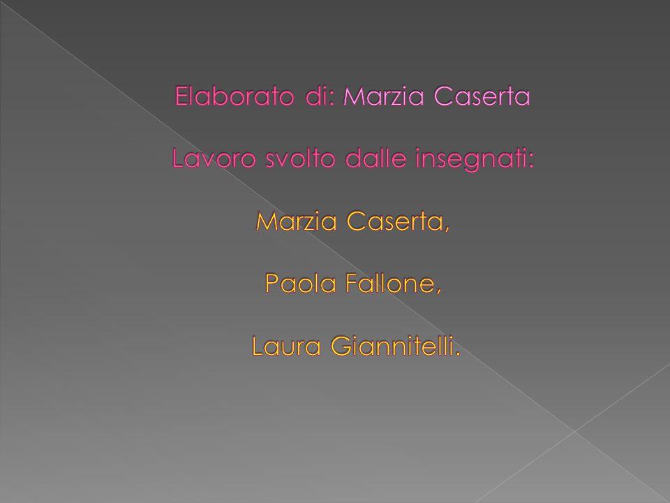 Elaborato di: Marzia Caserta Lavoro svolto dalle insegnati: Marzia Caserta, Paola Fallone, Laura Giannitelli.