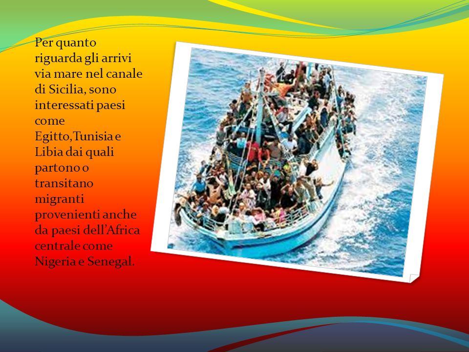 Per quanto riguarda gli arrivi via mare nel canale di Sicilia, sono interessati paesi come Egitto,Tunisia e Libia dai quali partono o transitano migranti provenienti anche da paesi dell'Africa centrale come Nigeria e Senegal.
