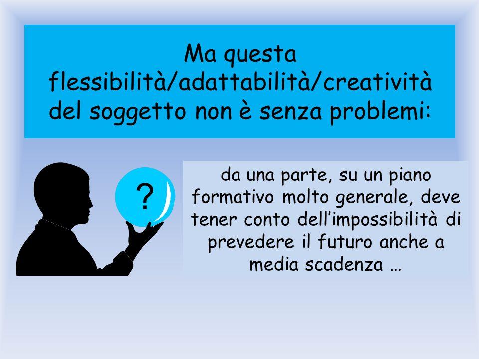 Ma questa flessibilità/adattabilità/creatività del soggetto non è senza problemi: