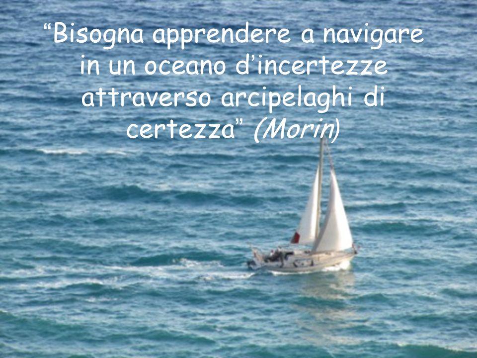 Bisogna apprendere a navigare in un oceano d'incertezze attraverso arcipelaghi di certezza (Morin)
