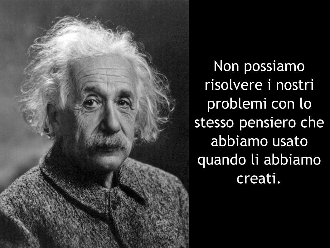 Non possiamo risolvere i nostri problemi con lo stesso pensiero che abbiamo usato quando li abbiamo creati.
