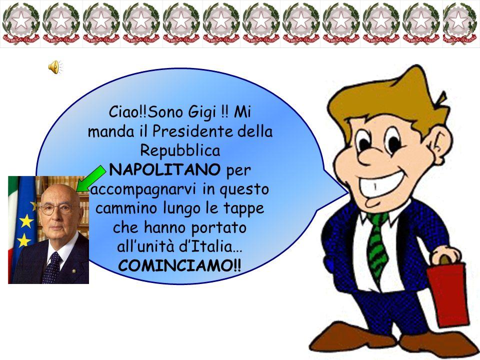 Ciao!!Sono Gigi !! Mi manda il Presidente della Repubblica NAPOLITANO per accompagnarvi in questo cammino lungo le tappe che hanno portato all'unità d'Italia…