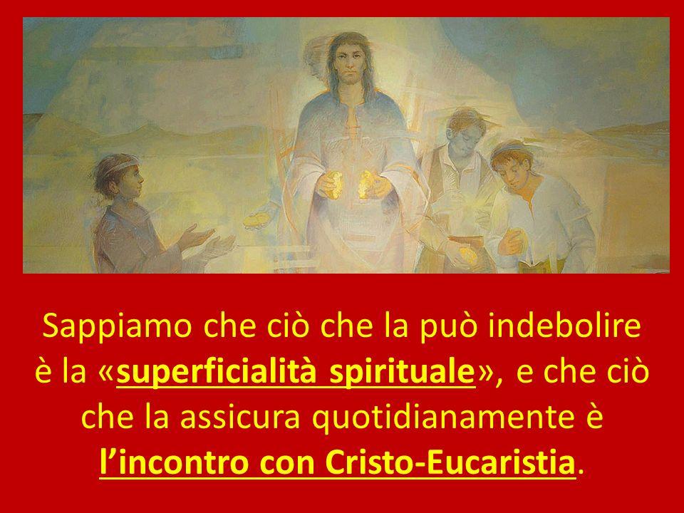 Sappiamo che ciò che la può indebolire è la «superficialità spirituale», e che ciò che la assicura quotidianamente è l'incontro con Cristo-Eucaristia.