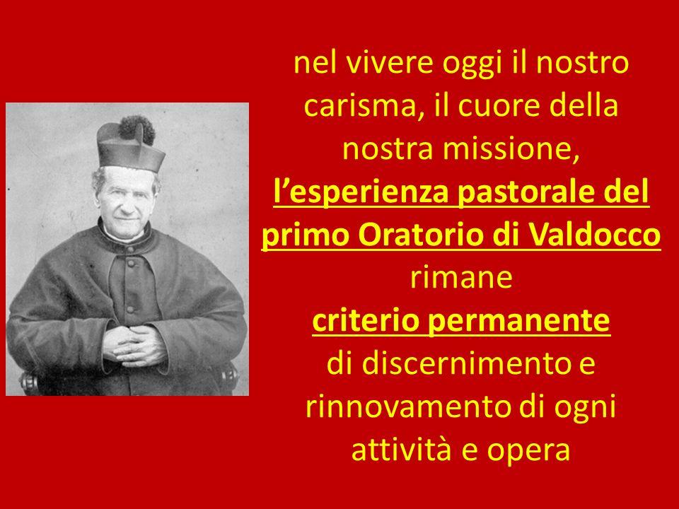 nel vivere oggi il nostro carisma, il cuore della nostra missione, l'esperienza pastorale del primo Oratorio di Valdocco rimane criterio permanente di discernimento e rinnovamento di ogni attività e opera