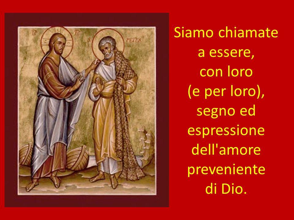 Siamo chiamate a essere, con loro (e per loro), segno ed espressione dell amore preveniente di Dio.