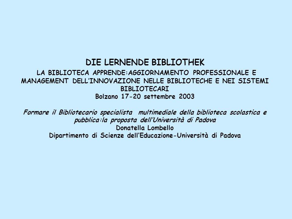 DIE LERNENDE BIBLIOTHEK LA BIBLIOTECA APPRENDE:AGGIORNAMENTO PROFESSIONALE E MANAGEMENT DELL'INNOVAZIONE NELLE BIBLIOTECHE E NEI SISTEMI BIBLIOTECARI Bolzano 17-20 settembre 2003 Formare il Bibliotecario specialista multimediale della biblioteca scolastica e pubblica:la proposta dell'Università di Padova Donatella Lombello Dipartimento di Scienze dell'Educazione-Università di Padova