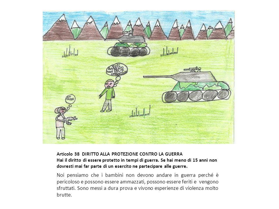 Articolo 38 DIRITTO ALLA PROTEZIONE CONTRO LA GUERRA Hai il diritto di essere protetto in tempi di guerra. Se hai meno di 15 anni non dovresti mai far parte di un esercito ne partecipare alle guerre.