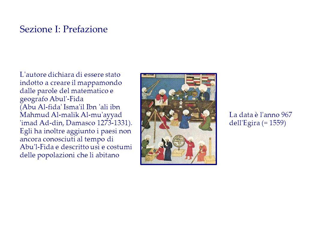 Sezione I: Prefazione L autore dichiara di essere stato indotto a creare il mappamondo dalle parole del matematico e geografo Abul -Fida.