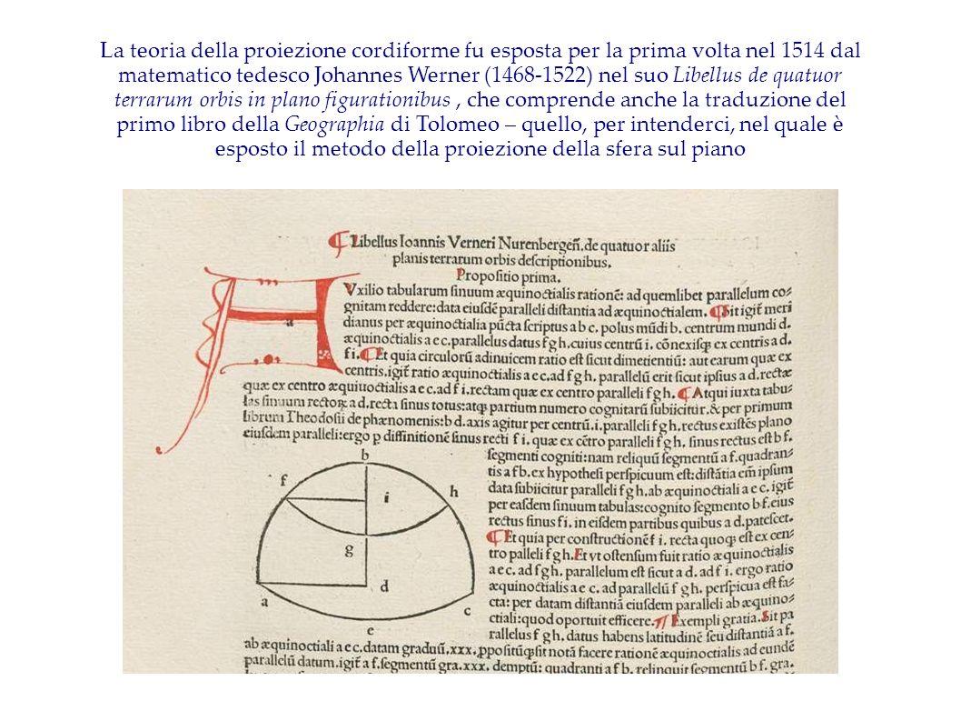 La teoria della proiezione cordiforme fu esposta per la prima volta nel 1514 dal matematico tedesco Johannes Werner (1468-1522) nel suo Libellus de quatuor terrarum orbis in plano figurationibus , che comprende anche la traduzione del primo libro della Geographia di Tolomeo – quello, per intenderci, nel quale è esposto il metodo della proiezione della sfera sul piano