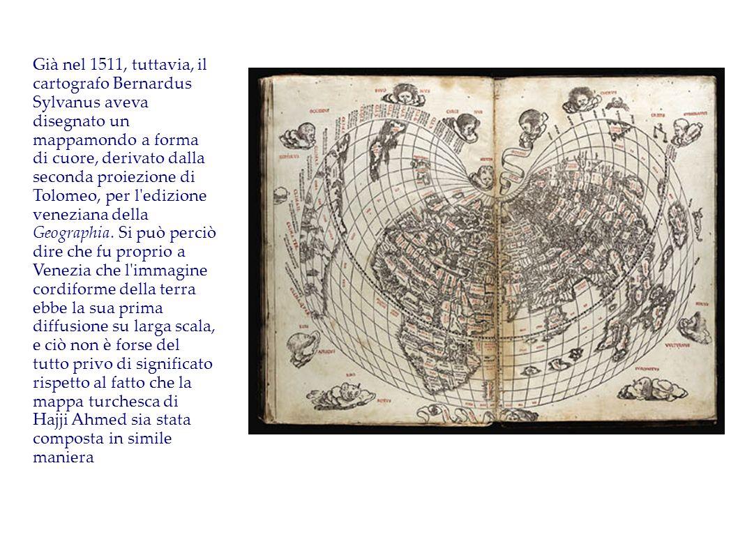 Già nel 1511, tuttavia, il cartografo Bernardus Sylvanus aveva disegnato un mappamondo a forma di cuore, derivato dalla seconda proiezione di Tolomeo, per l edizione veneziana della Geographia.