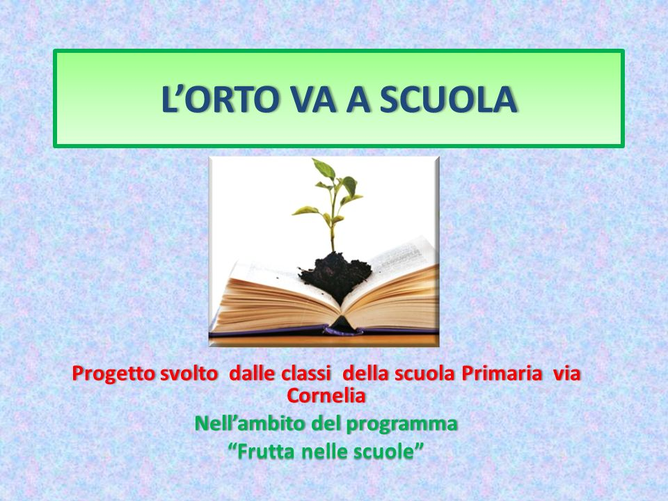 L'ORTO VA A SCUOLA Progetto svolto dalle classi della scuola Primaria via Cornelia. Nell'ambito del programma.