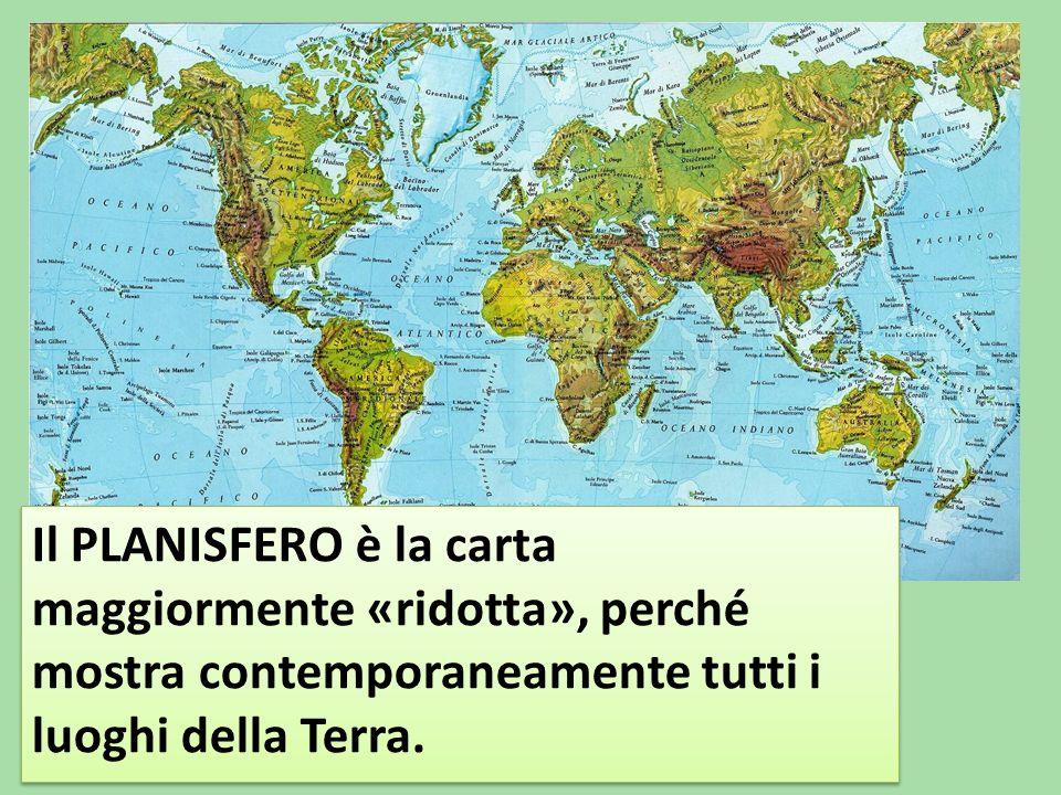 Il PLANISFERO è la carta maggiormente «ridotta», perché mostra contemporaneamente tutti i luoghi della Terra.