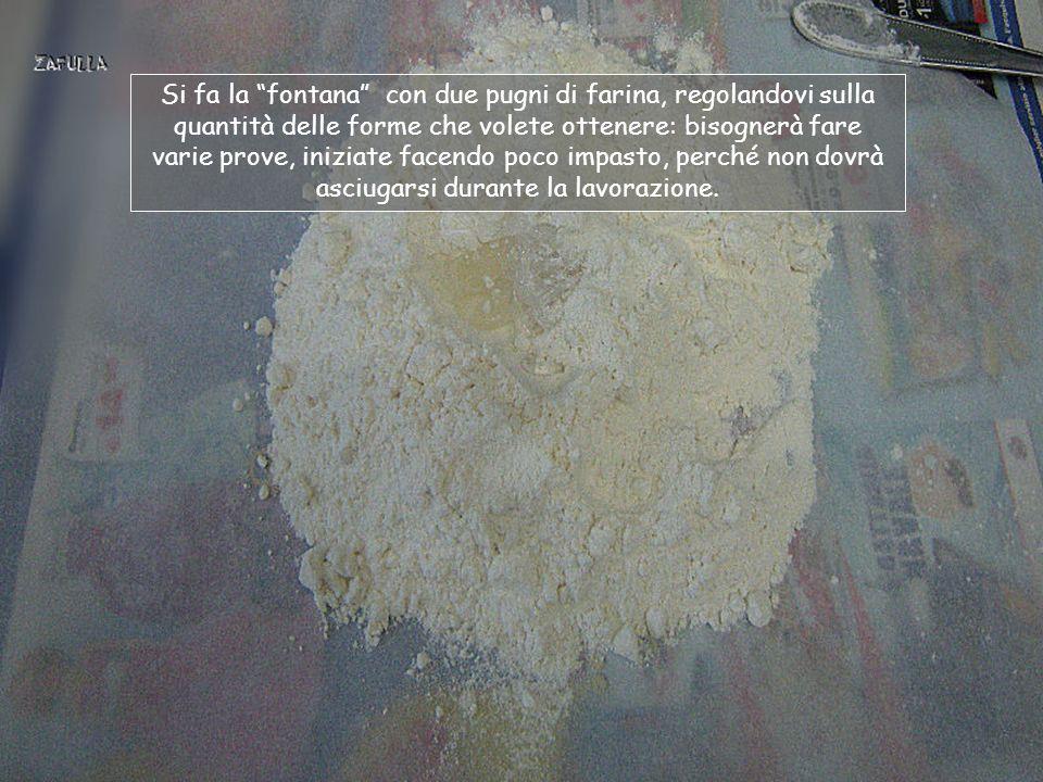 Si fa la fontana con due pugni di farina, regolandovi sulla quantità delle forme che volete ottenere: bisognerà fare varie prove, iniziate facendo poco impasto, perché non dovrà asciugarsi durante la lavorazione.